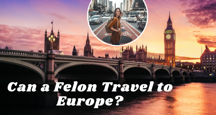 Can a Felon Travel to Europe?