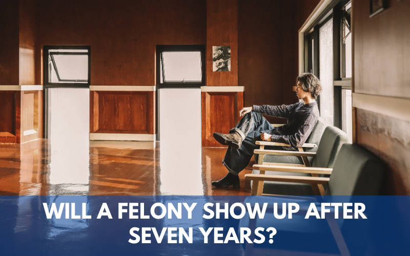 Will a Felony Show Up After Seven Years?