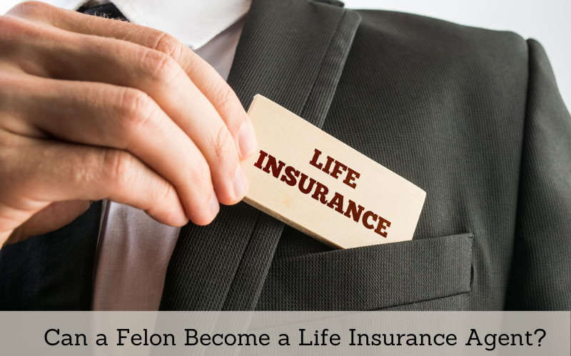 can a felon become a life insurance agent
