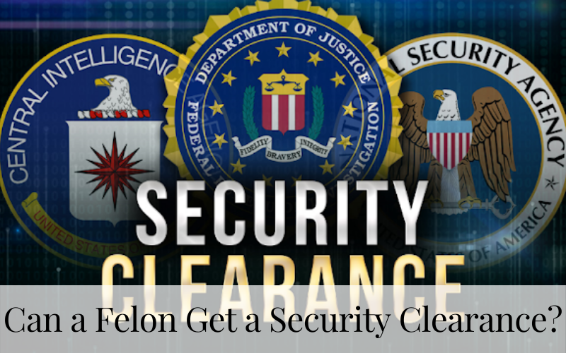 Can a Felon Get a Security Clearance