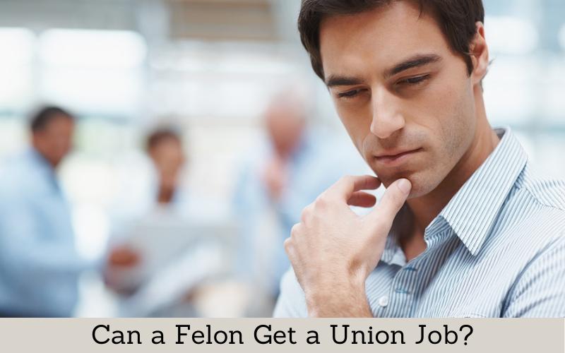 can a felon get a nunion job
