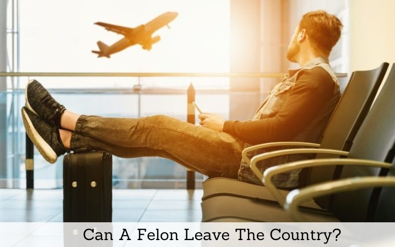 can a felon leave the country