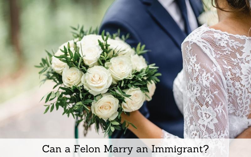 can a felon marry an immigrant